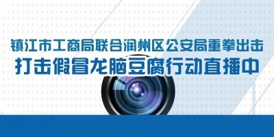 镇江市工商局联合润州区公安局重拳出击 打击假冒龙脑豆腐行动 直播中
