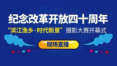 """纪念改革开放40周年——""""滨江渔乡·时代新景""""摄影大赛开幕式现场直播!"""
