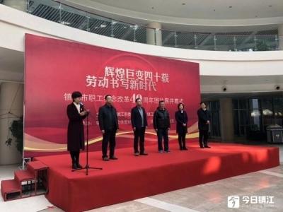 辉煌巨变四十载 劳动书写新时代 镇江职工纪念改革开放40年图片展开展