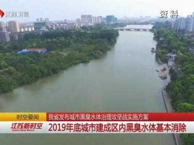 江苏发布城市黑臭水体治理攻坚战实施方案 2019年底城市建成区内黑臭水体基本消除