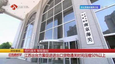 【新时代 新作为 新篇章】省时超过50%!江苏出台方案促进进出口货物通关时间压缩