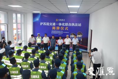 打造交通联合执法新格局,江苏上海交通一体化联合执法站成立