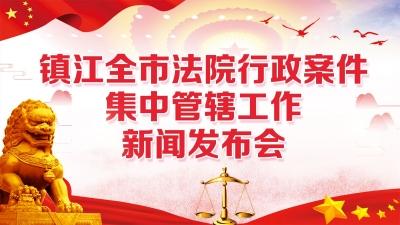镇江全市法院行政案件集中管辖工作新闻发布会
